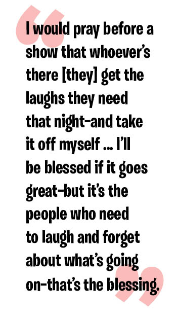 I would pray before a show that whoever's there [they] get the laughs they need that night—and take it off myself ... I'll be blessed if it goes great—but it's the people who need to laugh and forget about what's going on—that's the blessing.